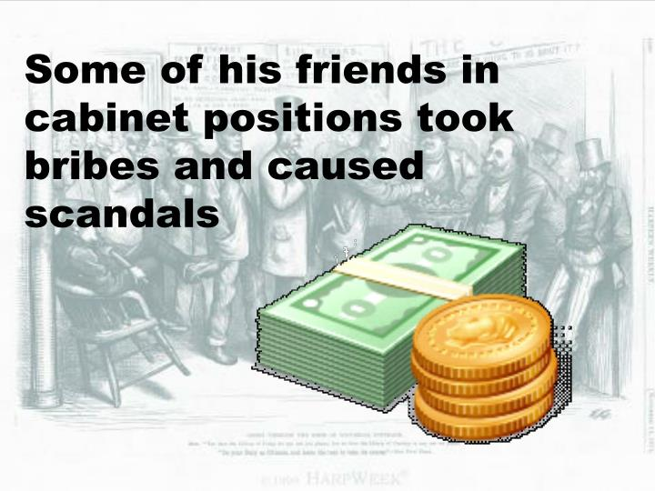 Some of his friends in cabinet positions took bribes and caused scandals