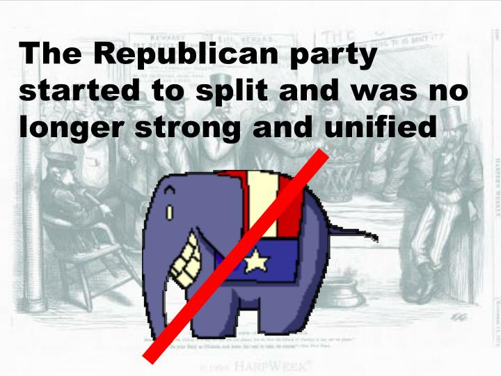 The Republican party started to split and was no longer strong and unified