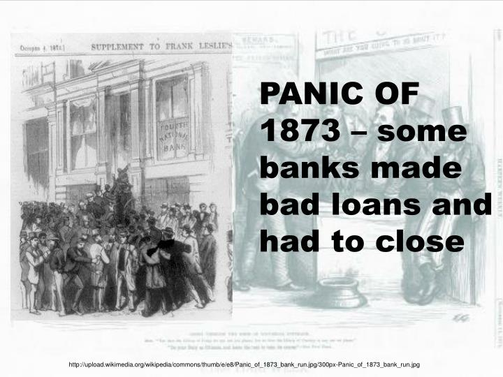 PANIC OF 1873 – some banks made bad loans and had to close