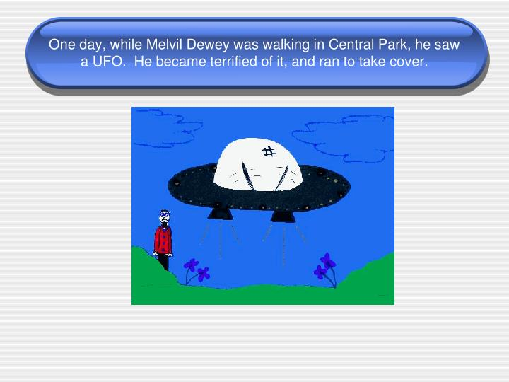 One day, while Melvil Dewey was walking in Central Park, he saw a UFO.  He became terrified of it, and ran to take cover.