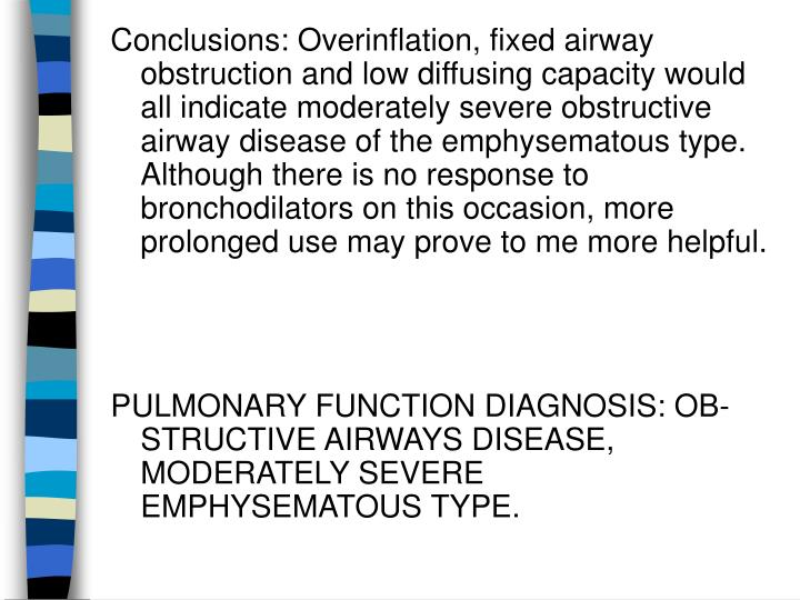 Conclusions: Overinflation, fixed airway obstruction and low diffusing capacity would all indicate moderately severe obstructive airway disease of the emphysematous type. Although there is no response to bronchodilators on this occasion, more prolonged use may prove to me more helpful.