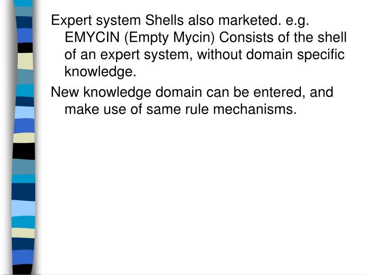 Expert system Shells also marketed. e.g. EMYCIN (Empty Mycin) Consists of the shell of an expert system, without domain specific knowledge.