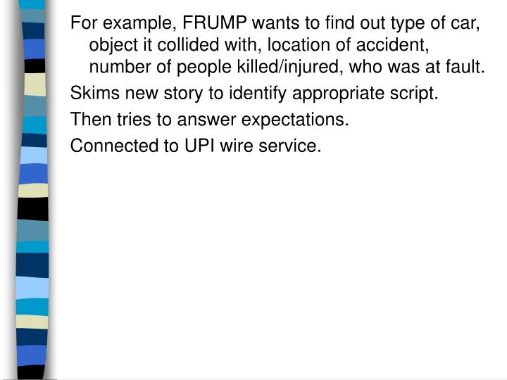 For example, FRUMP wants to find out type of car, object it collided with, location of accident, number of people killed/injured, who was at fault.