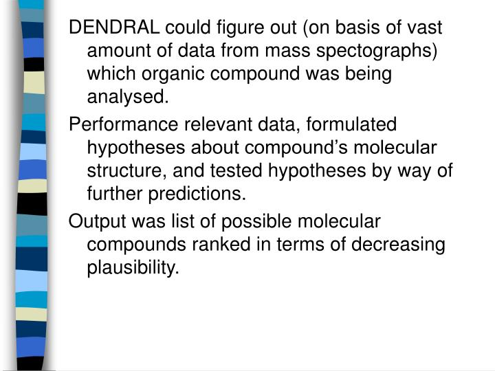 DENDRAL could figure out (on basis of vast amount of data from mass spectographs) which organic compound was being analysed.