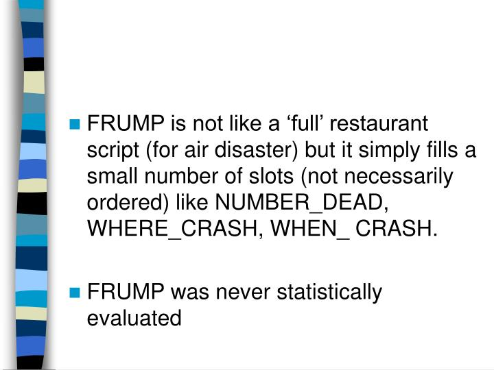 FRUMP is not like a 'full' restaurant script (for air disaster) but it simply fills a small number of slots (not necessarily ordered) like NUMBER_DEAD, WHERE_CRASH, WHEN_ CRASH.
