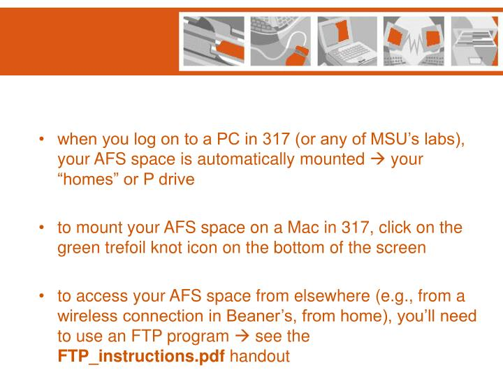 when you log on to a PC in 317 (or any of MSU's labs), your AFS space is automatically mounted