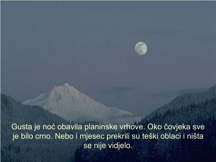 Gusta je no obavila planinske vrhove. Oko ovjeka sve je bilo crno. Nebo i mjesec prekrili su teki oblaci i nita se nije vidjelo.