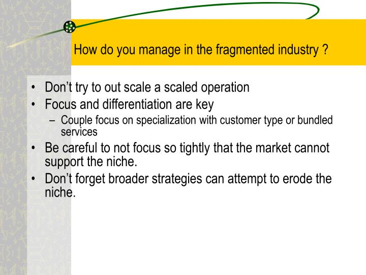 How do you manage in the fragmented industry ?