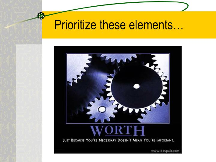 Prioritize these elements…