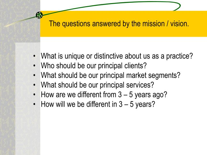 The questions answered by the mission / vision.