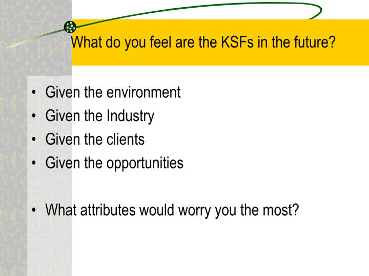 What do you feel are the KSFs in the future?