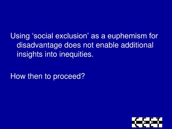 Using 'social exclusion' as a euphemism for disadvantage does not enable additional insights into inequities.