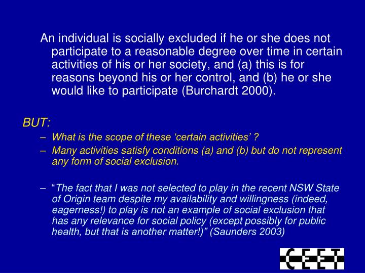 An individual is socially excluded if he or she does not participate to a reasonable degree over time in certain activities of his or her society, and (a) this is for reasons beyond his or her control, and (b) he or she would like to participate (Burchardt 2000).