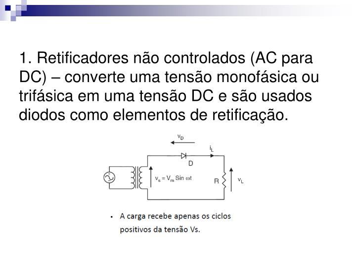 1. Retificadores não controlados (AC para DC) – converte uma tensão monofásica ou trifásica em uma tensão DC e são usados diodos como elementos de retificação.