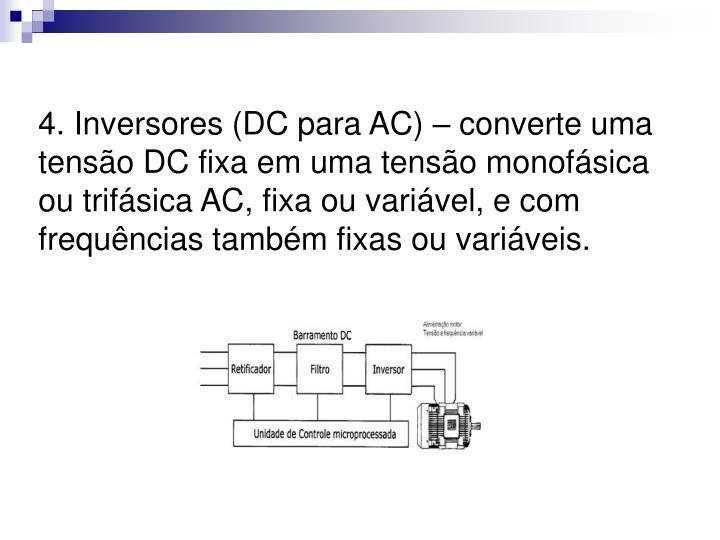 4. Inversores (DC para AC) – converte uma tensão DC fixa em uma tensão monofásica ou trifásica AC, fixa ou variável, e com frequências também fixas ou variáveis.