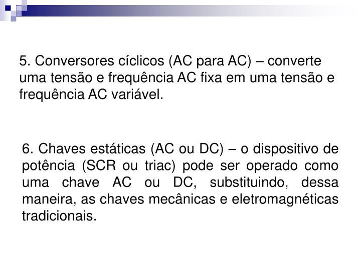 5. Conversores cíclicos (AC para AC) – converte uma tensão e frequência AC fixa em uma tensão e frequência AC variável.