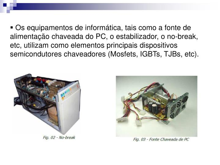 Os equipamentos de informática, tais como a fonte de alimentação chaveada do PC, o estabilizador, o no-break, etc, utilizam como elementos principais dispositivos semicondutores chaveadores (Mosfets, IGBTs, TJBs, etc).