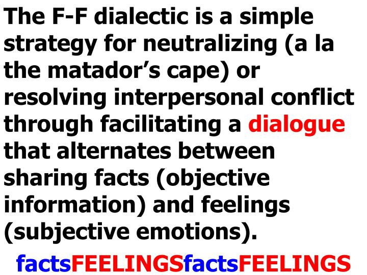 The F-F dialectic is a simple strategy for neutralizing (a la the matador's cape) or resolving interpersonal conflict