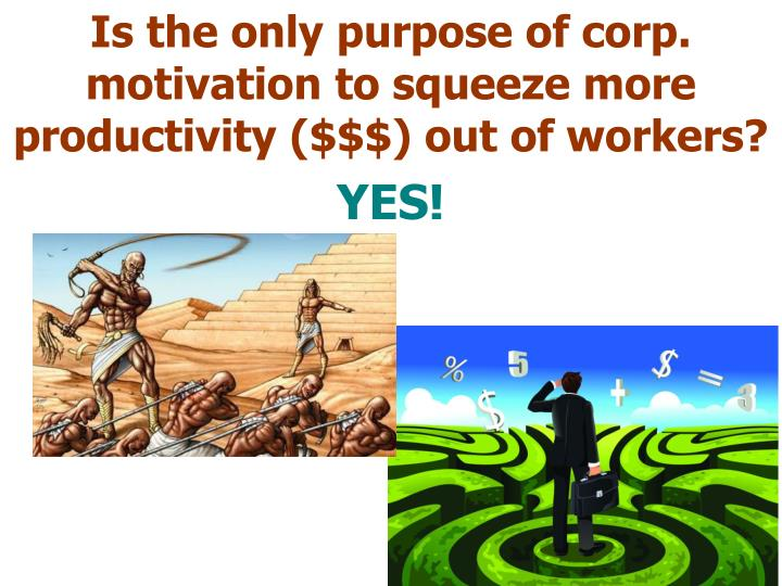 Is the only purpose of corp. motivation to squeeze more productivity ($$$) out of workers?