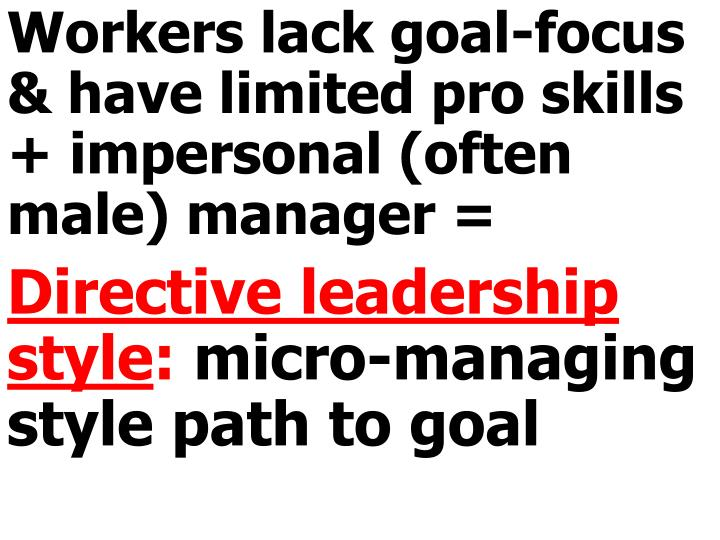 Workers lack goal-focus & have limited pro skills + impersonal (often male) manager =