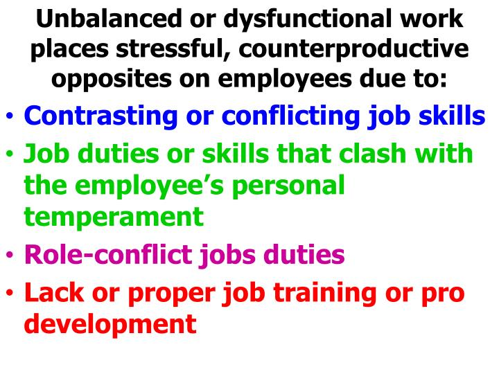 Unbalanced or dysfunctional work places stressful, counterproductive opposites on employees due to: