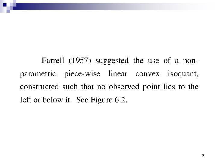 Farrell (1957) suggested the use of a non-parametric piece-wise linear convex isoquant, constructed ...