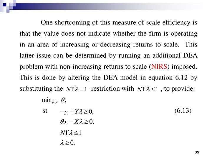 One shortcoming of this measure of scale efficiency is that the value does not indicate whether the firm is operating in an area of increasing or decreasing returns to scale.  This latter issue can be determined by running an additional DEA problem with non-increasing returns to scale (