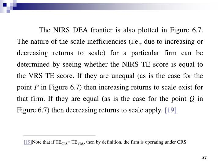 The NIRS DEA frontier is also plotted in Figure 6.7. The nature of the scale inefficiencies (i.e., due to increasing or decreasing returns to scale) for a particular firm can be determined by seeing whether the NIRS TE score is equal to the VRS TE score. If they are unequal (as is the case for the point