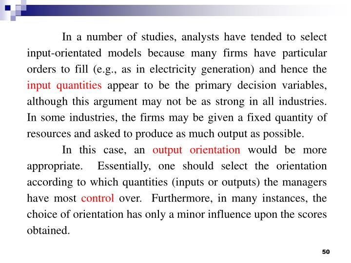 In a number of studies, analysts have tended to select input-orientated models because many firms have particular orders to fill (e.g., as in electricity generation) and hence the