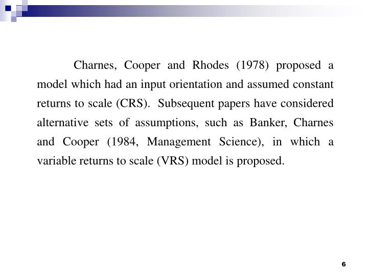Charnes, Cooper and Rhodes (1978) proposed a model which had an input orientation and assumed constant returns to scale (CRS).  Subsequent papers have considered alternative sets of assumptions, such as Banker, Charnes and Cooper (1984, Management Science), in which a variable returns to scale (VRS) model is proposed.