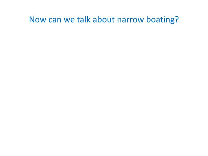 Now can we talk about narrow boating?