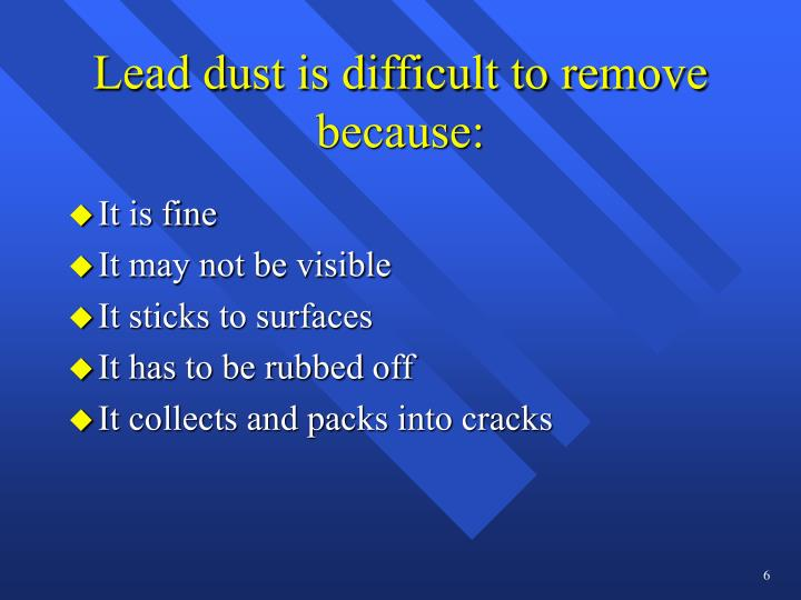 Lead dust is difficult to remove because: