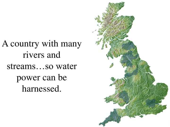 A country with many rivers and streams…so water power can be harnessed.