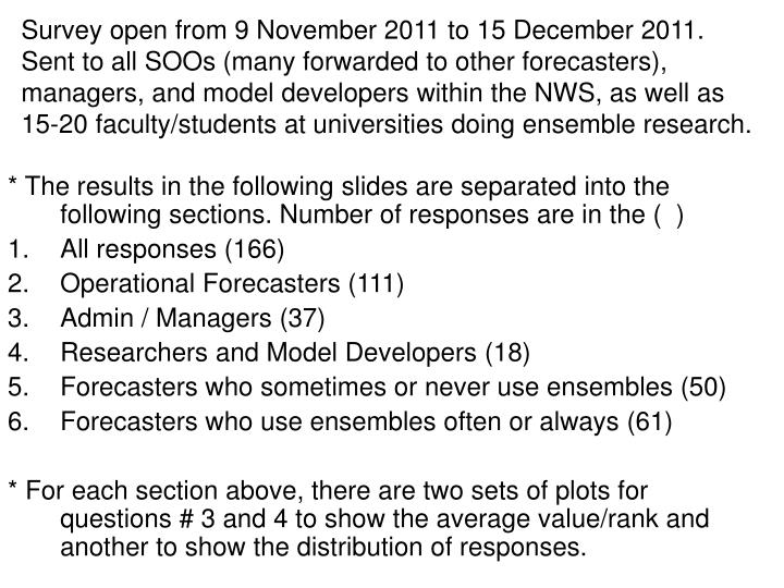 Survey open from 9 November 2011 to 15 December 2011. Sent to all SOOs (many forwarded to other forecasters), managers, and model developers within the NWS, as well as 15-20 faculty/students at universities doing ensemble research.