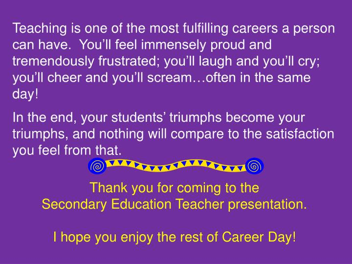 Teaching is one of the most fulfilling careers a person can have.  You'll feel immensely proud and tremendously frustrated; you'll laugh and you'll cry; you'll cheer and you'll scream…often in the same day!