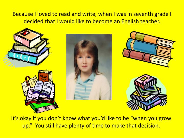 Because I loved to read and write, when I was in seventh grade I decided that I would like to become...