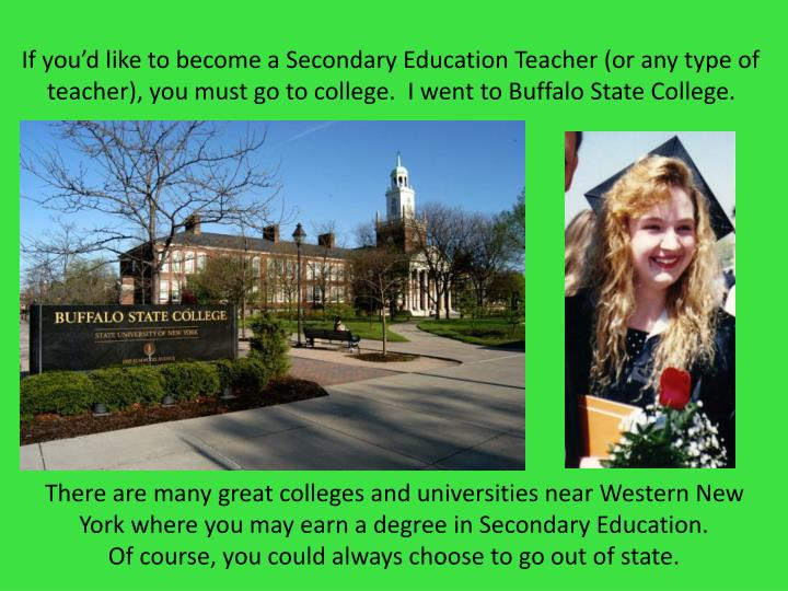 If you'd like to become a Secondary Education Teacher (or any type of teacher), you must go to college.  I went to Buffalo State College.