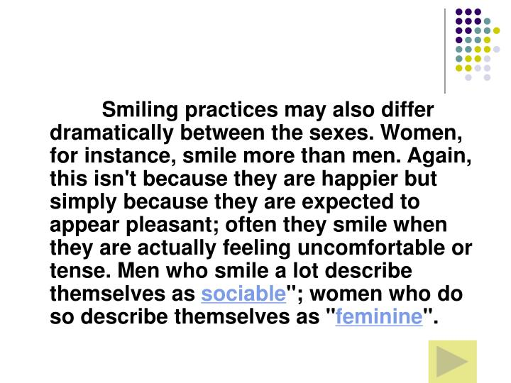 Smiling practices may also differ dramatically between the sexes. Women, for instance, smile more than men. Again, this isn't because they are happier but simply because they are expected to appear pleasant; often they smile when they are actually feeling uncomfortable or tense. Men who smile a lot describe themselves as