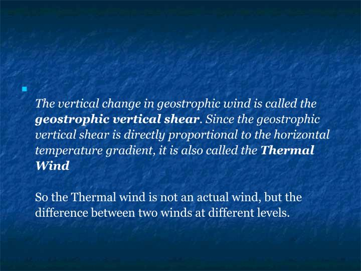 The vertical change in geostrophic wind is called the