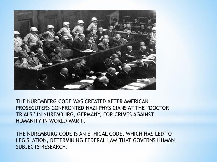 "THE NUREMBERG CODE WAS CREATED AFTER AMERICAN PROSECUTERS CONFRONTED NAZI PHYSICIANS AT THE ""DOCTOR TRIALS"" IN NUREMBURG, GERMANY, FOR CRIMES AGAINST HUMANITY IN WORLD WAR II."