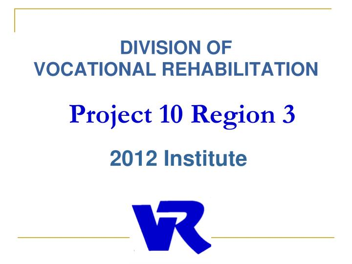 Division of vocational rehabilitation project 10 region 3 2012 institute
