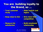 you are building loyalty to the brand so