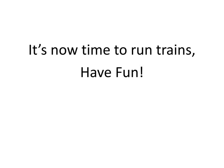 It's now time to run trains,