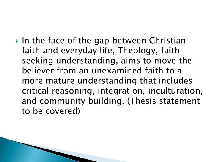 In the face of the gap between Christian faith and everyday life, Theology, faith seeking understanding, aims to move the believer from an unexamined faith to a more mature understanding that includes critical reasoning, integration, inculturation, and community building. (Thesis statement to be covered)