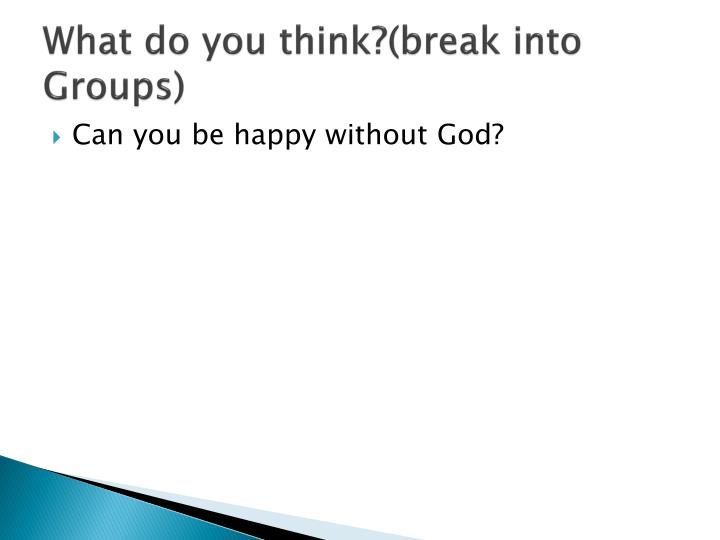 What do you think?(break into Groups)