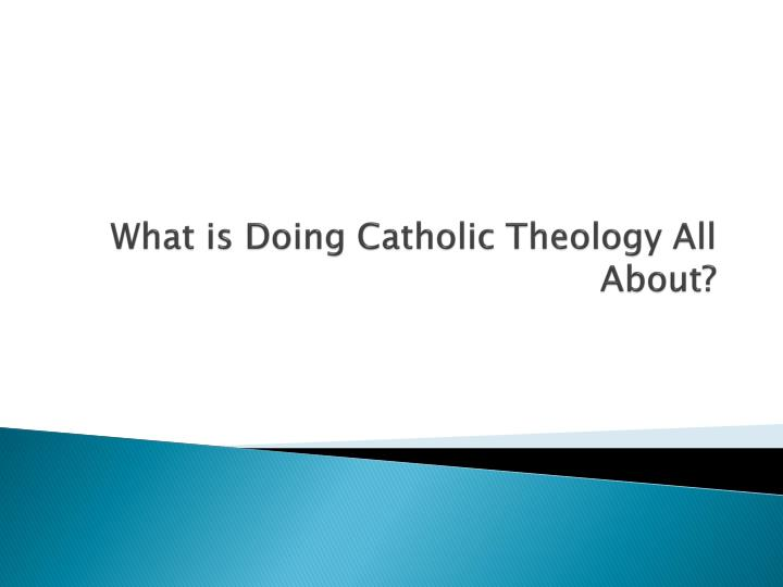 What is Doing Catholic Theology All About?