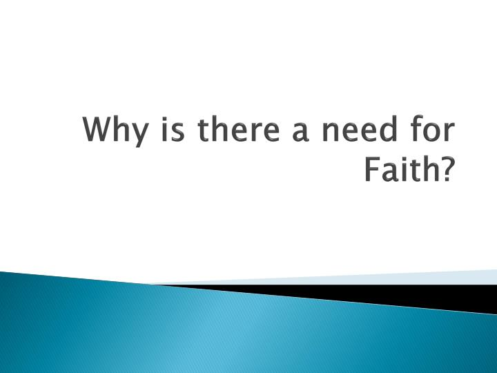 Why is there a need for Faith?