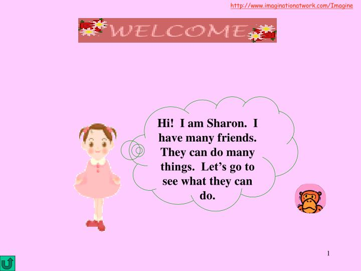 Hi!  I am Sharon.  I have many friends.  They can do many things.  Let's go to see what they can do.