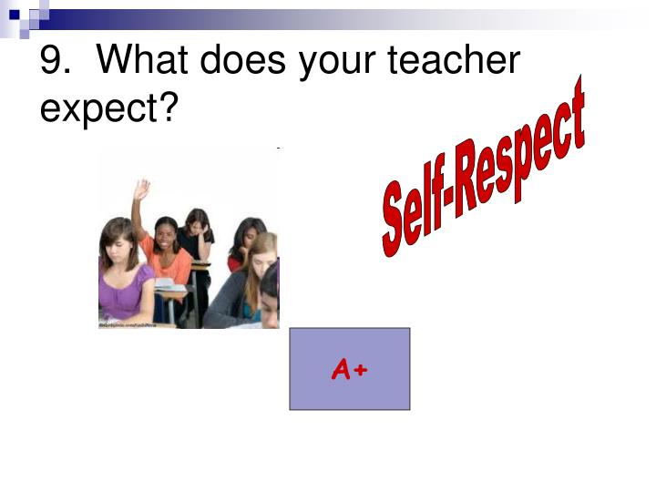 9.  What does your teacher expect?