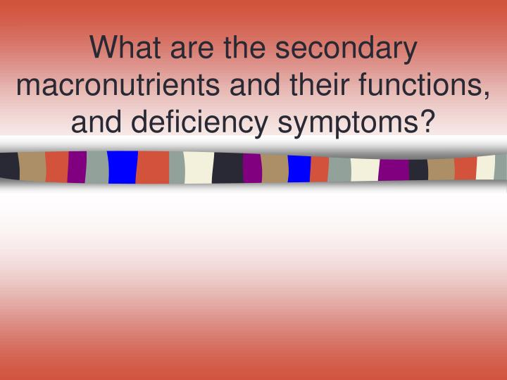 What are the secondary macronutrients and their functions, and deficiency symptoms?